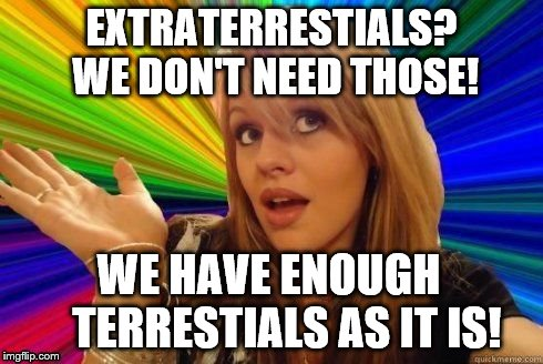 Dumb Blonde | EXTRATERRESTIALS? WE DON'T NEED THOSE! WE HAVE ENOUGH        TERRESTIALS AS IT IS! | image tagged in dumb blonde | made w/ Imgflip meme maker