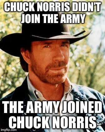 Chuck Norris Meme | CHUCK NORRIS DIDN'T JOIN THE ARMY THE ARMY JOINED CHUCK NORRIS | image tagged in memes,chuck norris | made w/ Imgflip meme maker
