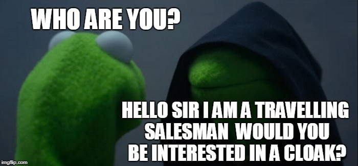 Evil Kermit Meme | WHO ARE YOU? HELLO SIR I AM A TRAVELLING SALESMAN  WOULD YOU BE INTERESTED IN A CLOAK? | image tagged in memes,evil kermit | made w/ Imgflip meme maker