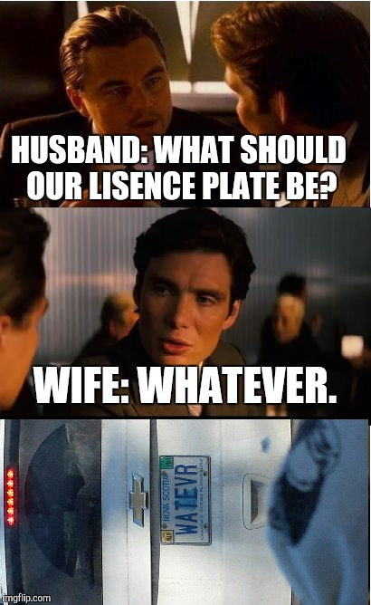 Sorry it's side ways I couldent get it straight | HUSBAND: WHAT SHOULD OUR LISENCE PLATE BE? WIFE: WHATEVER. | image tagged in memes,inception | made w/ Imgflip meme maker