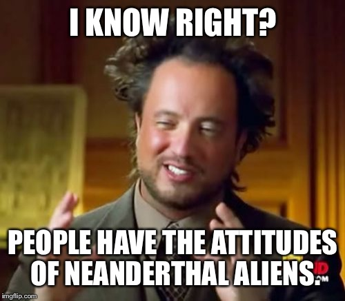 I KNOW RIGHT? PEOPLE HAVE THE ATTITUDES OF NEANDERTHAL ALIENS. | image tagged in memes,ancient aliens | made w/ Imgflip meme maker