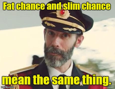 Captain Obvious | Fat chance and slim chance mean the same thing. | image tagged in captain obvious | made w/ Imgflip meme maker
