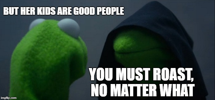 Evil Kermit Meme | BUT HER KIDS ARE GOOD PEOPLE YOU MUST ROAST, NO MATTER WHAT | image tagged in memes,evil kermit | made w/ Imgflip meme maker