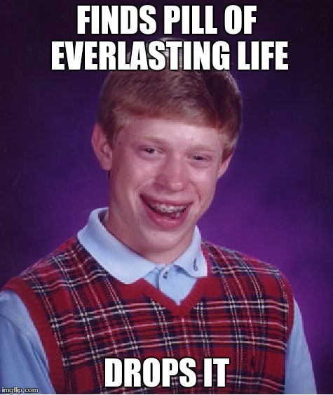 Bad Luck Brian Meme | FINDS PILL OF EVERLASTING LIFE DROPS IT | image tagged in memes,bad luck brian | made w/ Imgflip meme maker