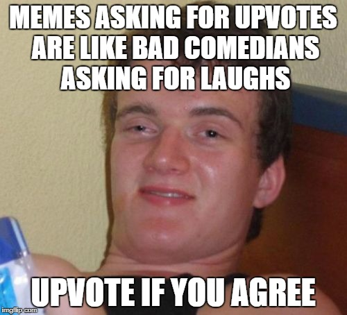 10 Guy Meme | MEMES ASKING FOR UPVOTES ARE LIKE BAD COMEDIANS ASKING FOR LAUGHS UPVOTE IF YOU AGREE | image tagged in memes,10 guy | made w/ Imgflip meme maker