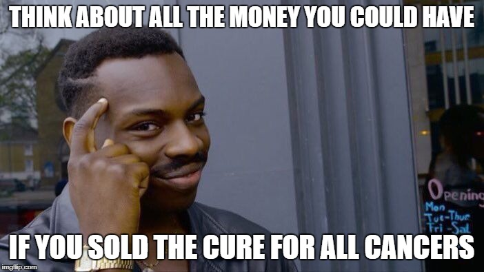 Roll Safe Think About It Meme | THINK ABOUT ALL THE MONEY YOU COULD HAVE IF YOU SOLD THE CURE FOR ALL CANCERS | image tagged in memes,roll safe think about it | made w/ Imgflip meme maker