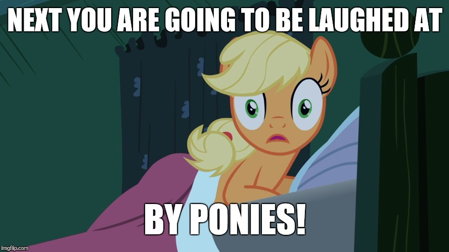 Applejack shocked in bed | NEXT YOU ARE GOING TO BE LAUGHED AT BY PONIES! | image tagged in applejack shocked in bed | made w/ Imgflip meme maker