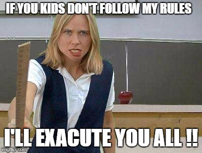 IF YOU KIDS DON'T FOLLOW MY RULES I'LL EXACUTE YOU ALL !! | image tagged in angry teacher | made w/ Imgflip meme maker