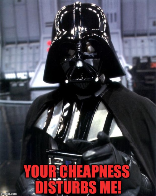 YOUR CHEAPNESS DISTURBS ME! | made w/ Imgflip meme maker