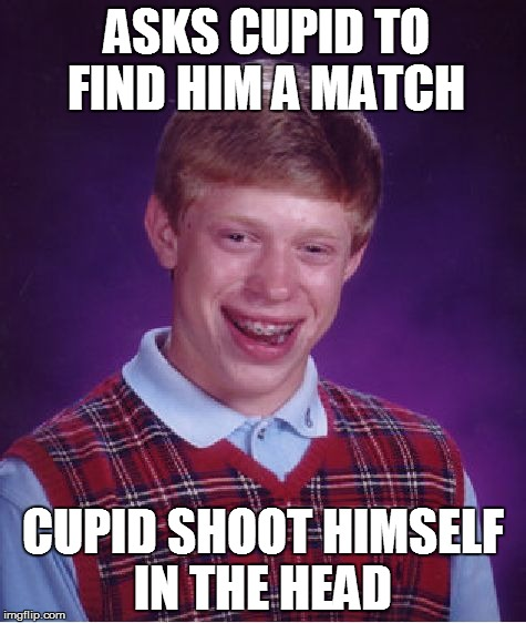 Cupid Brian week ( 14th- 20th Feb) A Memetotheend2 event  | ASKS CUPID TO FIND HIM A MATCH CUPID SHOOT HIMSELF IN THE HEAD | image tagged in memes,bad luck brian | made w/ Imgflip meme maker