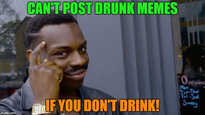 Roll Safe Think About It Meme | CAN'T POST DRUNK MEMES IF YOU DON'T DRINK! | image tagged in memes,roll safe think about it | made w/ Imgflip meme maker