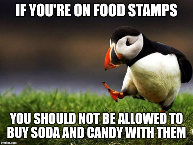 Unpopular Opinion Puffin Meme | IF YOU'RE ON FOOD STAMPS YOU SHOULD NOT BE ALLOWED TO BUY SODA AND CANDY WITH THEM | image tagged in memes,unpopular opinion puffin | made w/ Imgflip meme maker