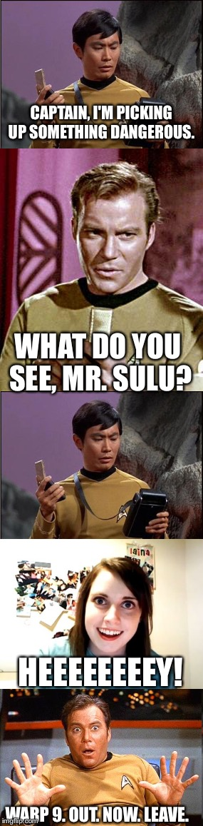 Why Kirk Doesn't Have A Girlfriend  | CAPTAIN, I'M PICKING UP SOMETHING DANGEROUS. WHAT DO YOU SEE, MR. SULU? HEEEEEEEEY! WARP 9. OUT. NOW. LEAVE. | image tagged in captain kirk,sulu,overly attached girlfriend,help | made w/ Imgflip meme maker