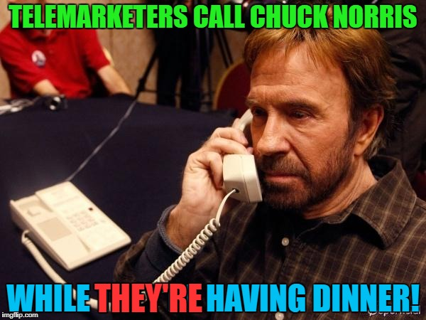 TELEMARKETERS CALL CHUCK NORRIS WHILE THEY'RE HAVING DINNER! THEY'RE | image tagged in chuck norris phone,telemarketer | made w/ Imgflip meme maker