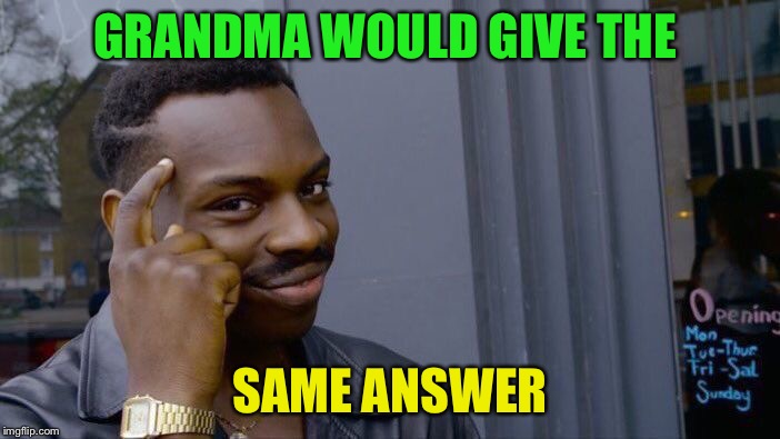 Roll Safe Think About It Meme | GRANDMA WOULD GIVE THE SAME ANSWER | image tagged in memes,roll safe think about it | made w/ Imgflip meme maker