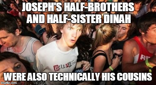 Sudden Clarity Clarence | JOSEPH'S HALF-BROTHERS AND HALF-SISTER DINAH WERE ALSO TECHNICALLY HIS COUSINS | image tagged in memes,sudden clarity clarence | made w/ Imgflip meme maker