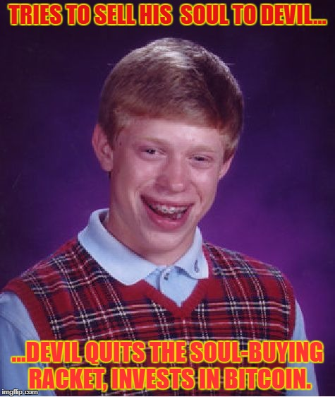 The market's gone to hell | TRIES TO SELL HIS  SOUL TO DEVIL... ...DEVIL QUITS THE SOUL-BUYING RACKET, INVESTS IN BITCOIN. | image tagged in memes,bad luck brian,the devil,bitcoin,soul | made w/ Imgflip meme maker