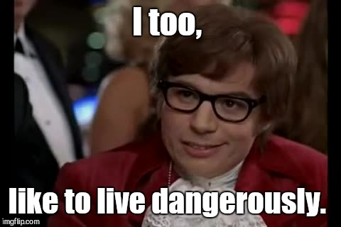 I too, like to live dangerously. | made w/ Imgflip meme maker