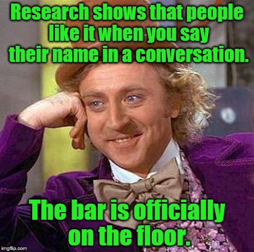 Creepy Condescending Wonka Meme | Research shows that people like it when you say their name in a conversation. The bar is officially on the floor. | image tagged in memes,creepy condescending wonka | made w/ Imgflip meme maker