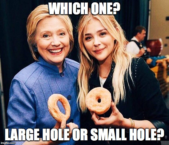 WHICH ONE? LARGE HOLE OR SMALL HOLE? | image tagged in hillary clinton chloe moretz large hole small hole dounts | made w/ Imgflip meme maker