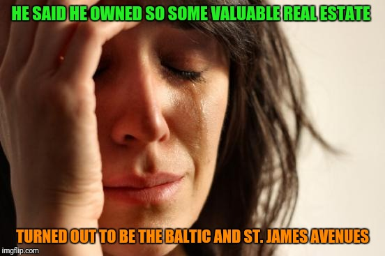 First World Problems Meme | HE SAID HE OWNED SO SOME VALUABLE REAL ESTATE TURNED OUT TO BE THE BALTIC AND ST. JAMES AVENUES | image tagged in memes,first world problems | made w/ Imgflip meme maker