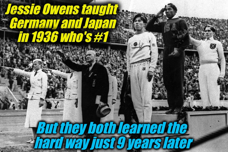 Jessie Owens Hitler Troll Level: God and then some!  | Jessie Owens taught Germany and Japan in 1936 who's #1 But they both learned the hard way just 9 years later | image tagged in jessie owens is 1,memes,merica,black history month,evilmandoevil | made w/ Imgflip meme maker
