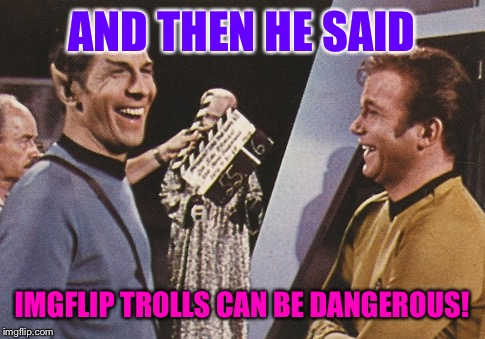 AND THEN HE SAID IMGFLIP TROLLS CAN BE DANGEROUS! | made w/ Imgflip meme maker