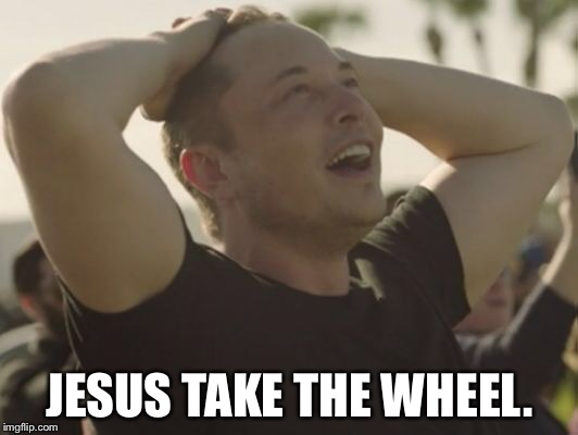 Jesus take the wheel. | JESUS TAKE THE WHEEL. | image tagged in elon musk,jesus,tesla | made w/ Imgflip meme maker