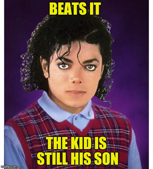BEATS IT THE KID IS STILL HIS SON | made w/ Imgflip meme maker