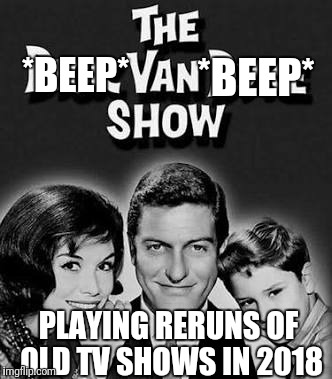 If old TV shows were broadcast in 2018... | *BEEP* *BEEP* PLAYING RERUNS OF OLD TV SHOWS IN 2018 | image tagged in memes,dick van dyke,political correctness | made w/ Imgflip meme maker