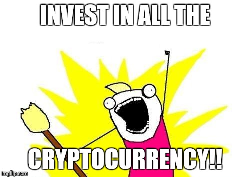 X All The Y Meme | INVEST IN ALL THE CRYPTOCURRENCY!! | image tagged in memes,x all the y | made w/ Imgflip meme maker