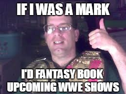 castrating the marks- if i was a mark | IF I WAS A MARK I'D FANTASY BOOK UPCOMING WWE SHOWS | image tagged in smarks,wwe,fake,solomonster,dave meltzer,wrestling | made w/ Imgflip meme maker