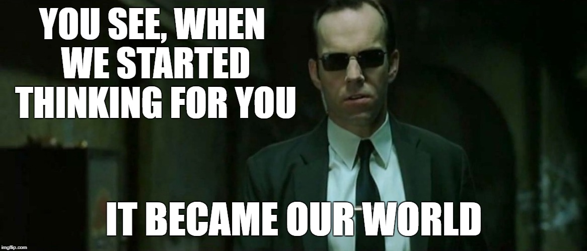 Agent Smith - Our World | YOU SEE, WHEN WE STARTED THINKING FOR YOU IT BECAME OUR WORLD | image tagged in the matrix,agent smith,meme | made w/ Imgflip meme maker