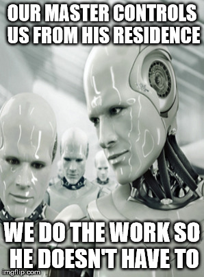 OUR MASTER CONTROLS US FROM HIS RESIDENCE WE DO THE WORK SO HE DOESN'T HAVE TO | made w/ Imgflip meme maker