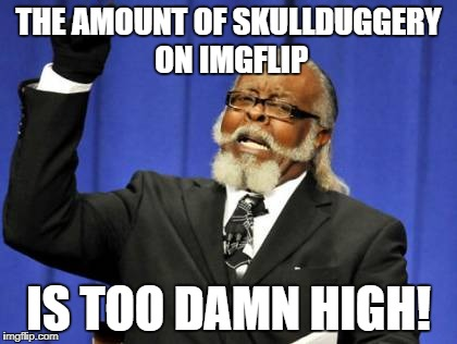 Too Damn High Meme | THE AMOUNT OF SKULLDUGGERY ON IMGFLIP IS TOO DAMN HIGH! | image tagged in memes,too damn high | made w/ Imgflip meme maker
