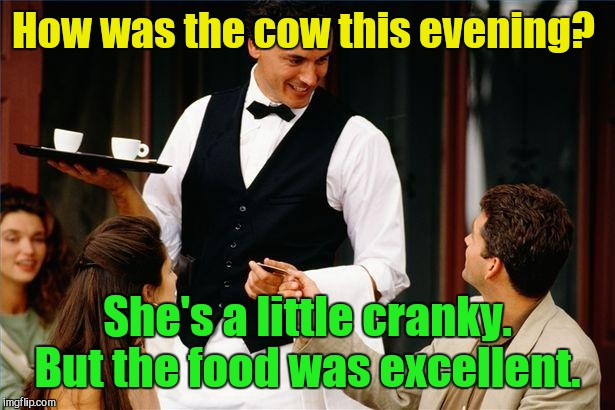 waiter | How was the cow this evening? She's a little cranky. But the food was excellent. | image tagged in waiter | made w/ Imgflip meme maker