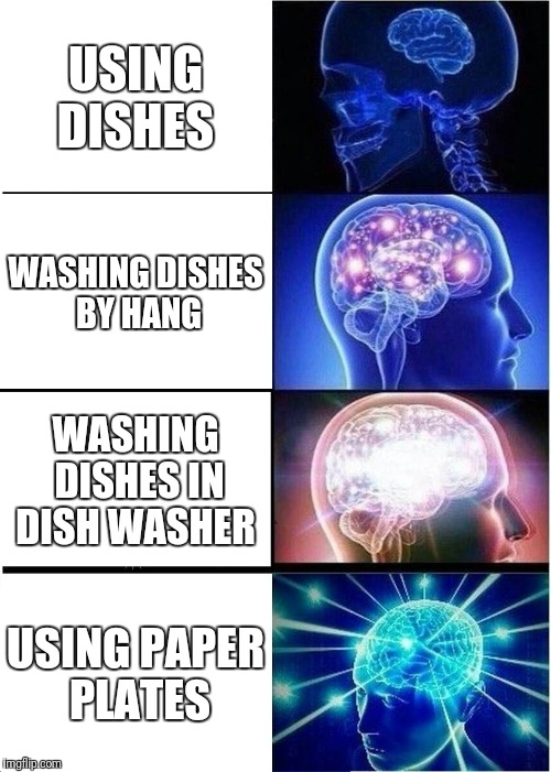 Expanding Brain Meme | USING DISHES WASHING DISHES BY HANG WASHING DISHES IN DISH WASHER USING PAPER PLATES | image tagged in memes,expanding brain | made w/ Imgflip meme maker