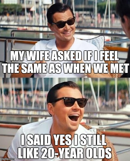 MY WIFE ASKED IF I FEEL THE SAME AS WHEN WE MET I SAID YES I STILL LIKE 20-YEAR OLDS | image tagged in leonardo dicaprio wolf of wall street | made w/ Imgflip meme maker