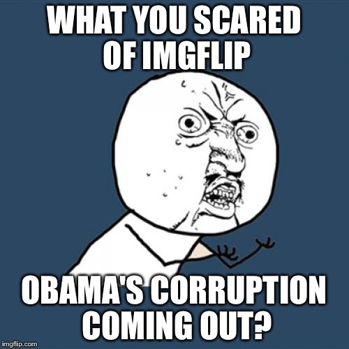 ....and the censorship continues lol | WHAT YOU SCARED OF IMGFLIP OBAMA'S CORRUPTION COMING OUT? | image tagged in memes,y u no | made w/ Imgflip meme maker