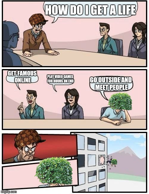 How to Get a Life 101 | HOW DO I GET A LIFE GET FAMOUS ONLINE PLAY VIDEO GAMES FOR HOURS ON END GO OUTSIDE AND MEET PEOPLE | image tagged in memes,boardroom meeting suggestion,scumbag | made w/ Imgflip meme maker