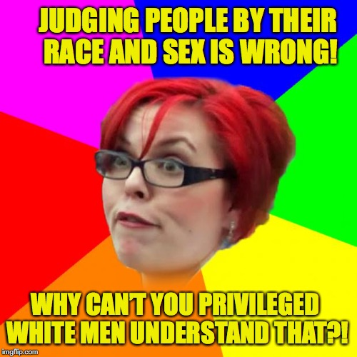 angry feminist | JUDGING PEOPLE BY THEIR RACE AND SEX IS WRONG! WHY CAN'T YOU PRIVILEGED WHITE MEN UNDERSTAND THAT?! | image tagged in angry feminist,white privilege,racism | made w/ Imgflip meme maker