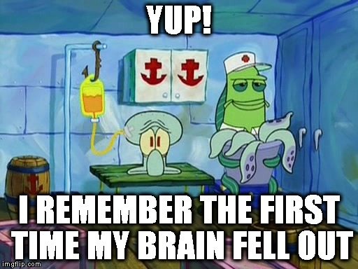 YUP! I REMEMBER THE FIRST TIME MY BRAIN FELL OUT | made w/ Imgflip meme maker
