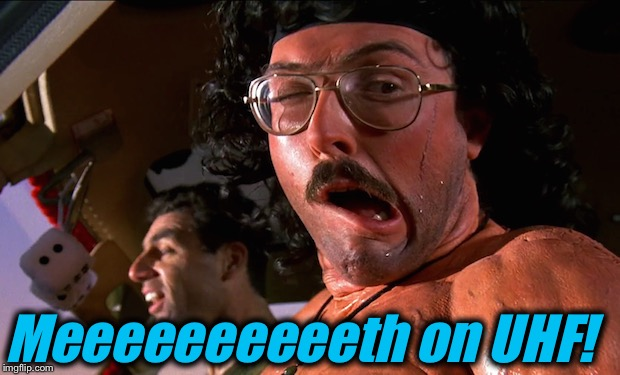 Meeeeeeeeeeth on UHF! | made w/ Imgflip meme maker