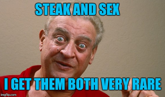 STEAK AND SEX I GET THEM BOTH VERY RARE | made w/ Imgflip meme maker