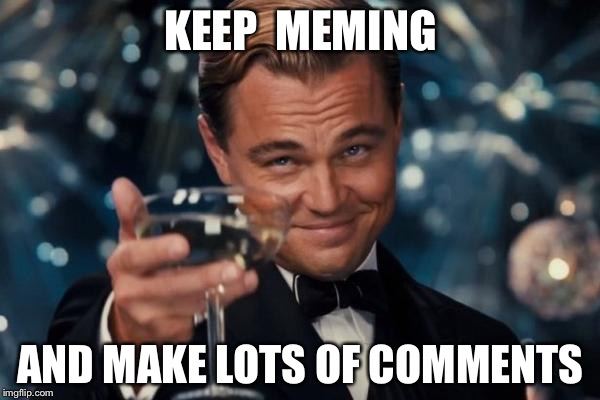 Leonardo Dicaprio Cheers Meme | KEEP  MEMING AND MAKE LOTS OF COMMENTS | image tagged in memes,leonardo dicaprio cheers | made w/ Imgflip meme maker