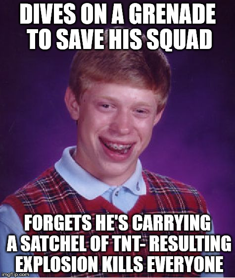 Bad Luck Brian Meme | DIVES ON A GRENADE TO SAVE HIS SQUAD FORGETS HE'S CARRYING A SATCHEL OF TNT- RESULTING EXPLOSION KILLS EVERYONE | image tagged in memes,bad luck brian | made w/ Imgflip meme maker