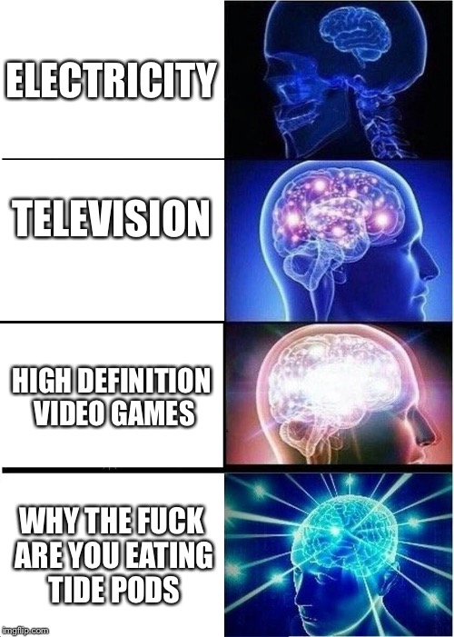 Expanding Brain Meme | ELECTRICITY TELEVISION HIGH DEFINITION VIDEO GAMES WHY THE F**K ARE YOU EATING TIDE PODS | image tagged in memes,expanding brain | made w/ Imgflip meme maker