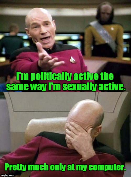 Picard WTF and Facepalm combined | I'm politically active the same way I'm sexually active. Pretty much only at my computer. | image tagged in picard wtf and facepalm combined | made w/ Imgflip meme maker