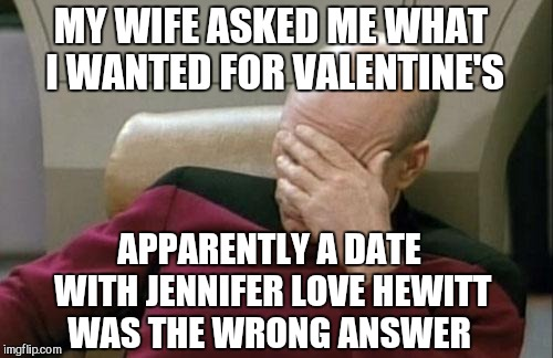 Wifey claims she has a Valentine's gift for me I'll love.  Pretty sure it won't be a date with JLH lol  | MY WIFE ASKED ME WHAT I WANTED FOR VALENTINE'S APPARENTLY A DATE WITH JENNIFER LOVE HEWITT WAS THE WRONG ANSWER | image tagged in memes,captain picard facepalm,valentine's day,valentines,jbmemegeek,jennifer love hewitt | made w/ Imgflip meme maker