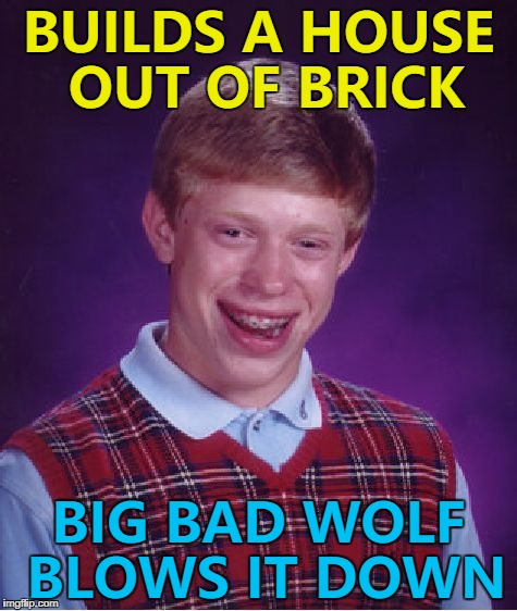 Fairy Tale Week, a socrates & Red Riding Hood extravaganza, Feb 12-19 :) | BUILDS A HOUSE OUT OF BRICK BIG BAD WOLF BLOWS IT DOWN | image tagged in memes,bad luck brian,fairy tail week,stories,three little pigs,big bad wolf | made w/ Imgflip meme maker
